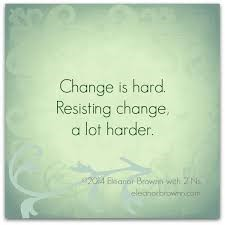 Change is hard. Resisting change is a lot harder.